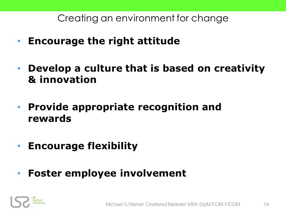 Creating an environment for change Encourage the right attitude Develop a culture that is based on creativity & innovation Provide appropriate recogni
