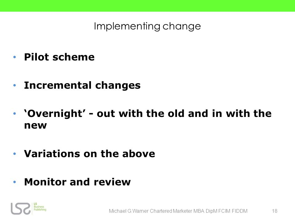 Implementing change Pilot scheme Incremental changes Overnight - out with the old and in with the new Variations on the above Monitor and review 18Mic