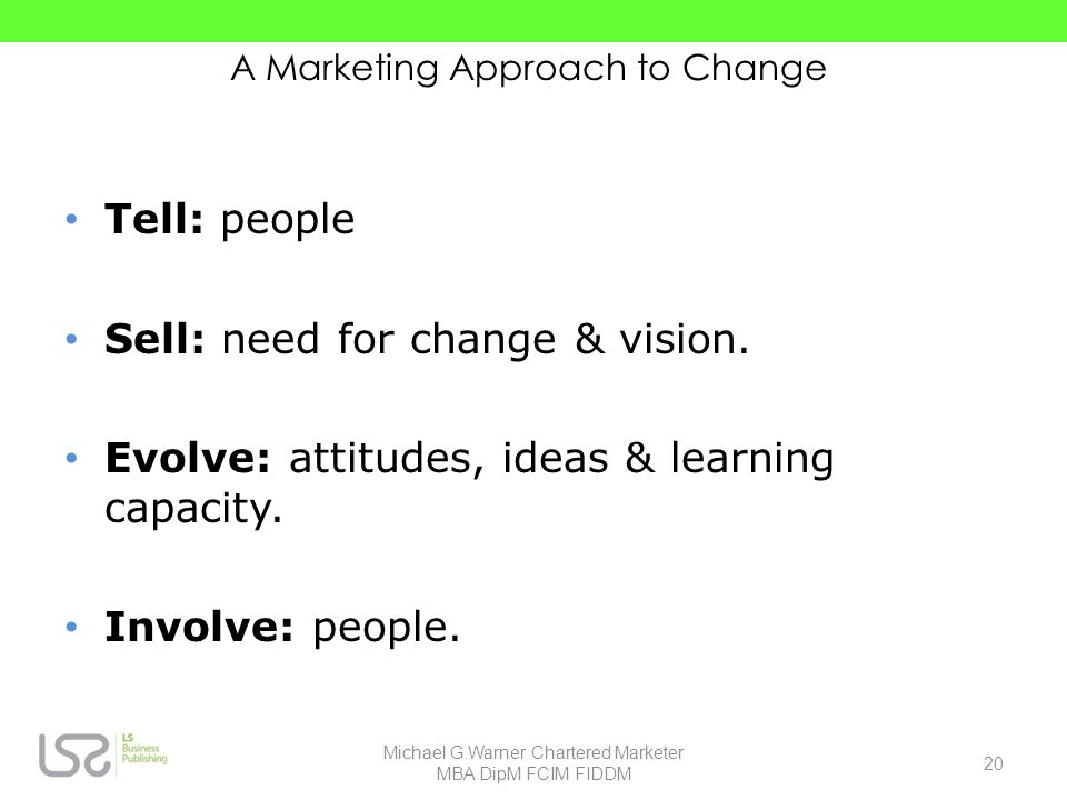 A Marketing Approach to Change Tell: people Sell: need for change & vision. Evolve: attitudes, ideas & learning capacity. Involve: people. 20 Michael