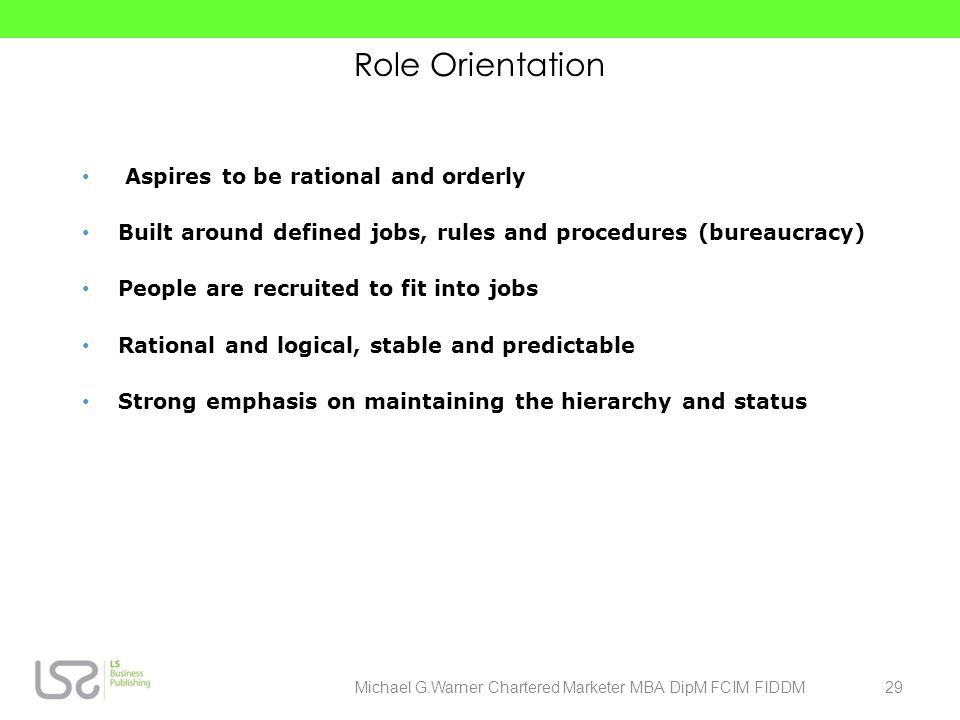 Role Orientation Aspires to be rational and orderly Built around defined jobs, rules and procedures (bureaucracy) People are recruited to fit into job