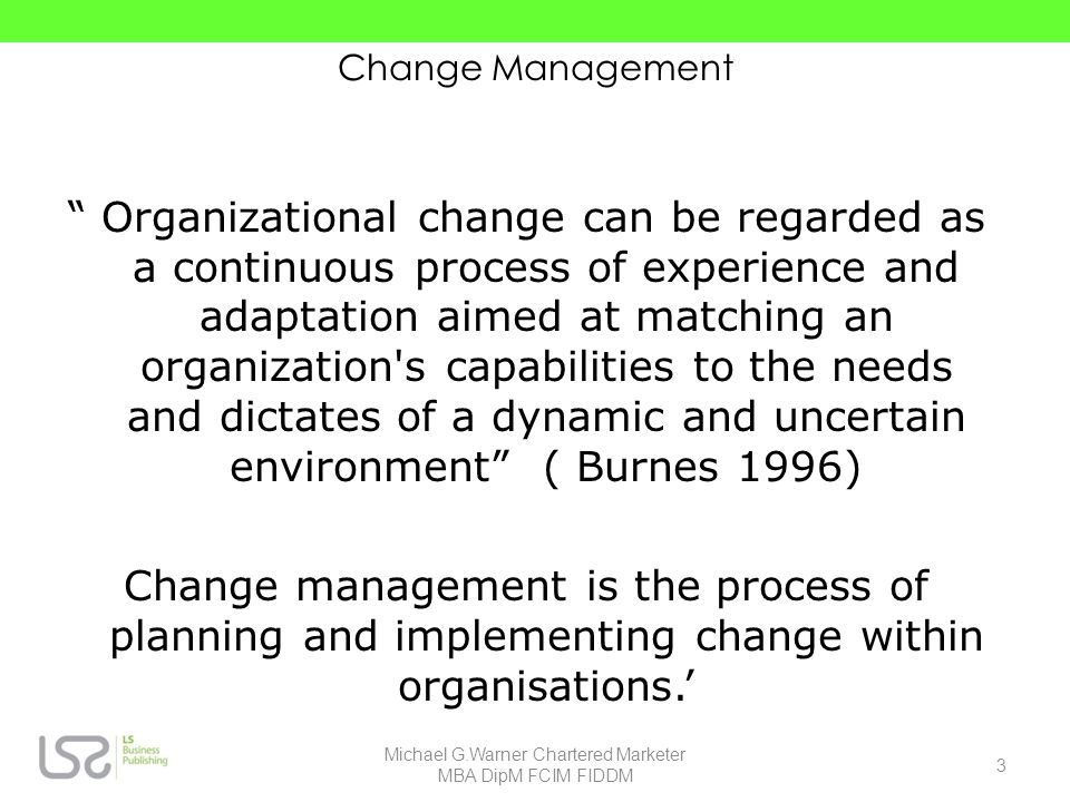 Change Management Organizational change can be regarded as a continuous process of experience and adaptation aimed at matching an organization's capab