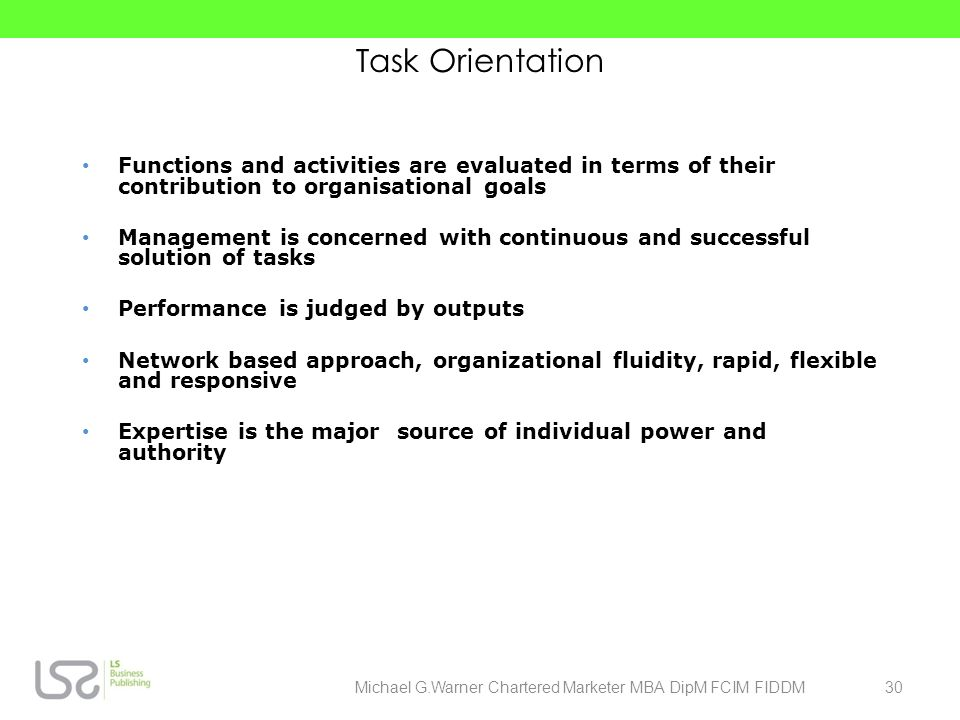Task Orientation Functions and activities are evaluated in terms of their contribution to organisational goals Management is concerned with continuous
