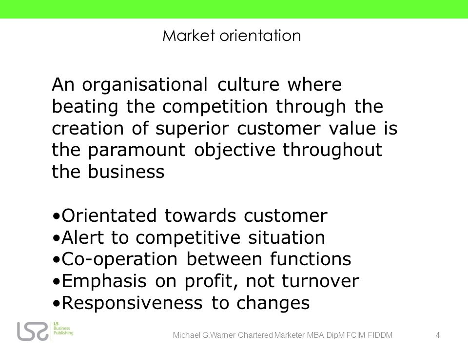 Market orientation An organisational culture where beating the competition through the creation of superior customer value is the paramount objective