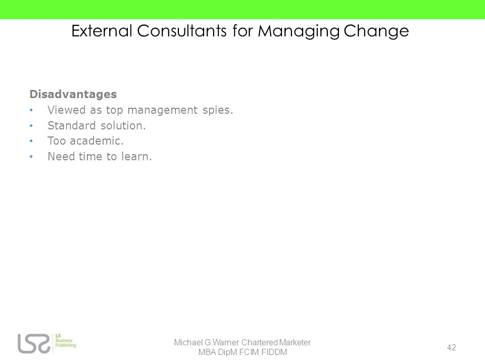 External Consultants for Managing Change Disadvantages Viewed as top management spies. Standard solution. Too academic. Need time to learn. 42 Michael