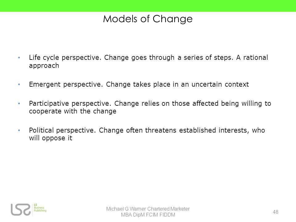 Models of Change Life cycle perspective. Change goes through a series of steps. A rational approach Emergent perspective. Change takes place in an unc