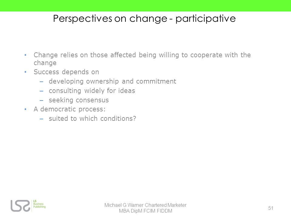 Perspectives on change - participative Change relies on those affected being willing to cooperate with the change Success depends on – developing owne