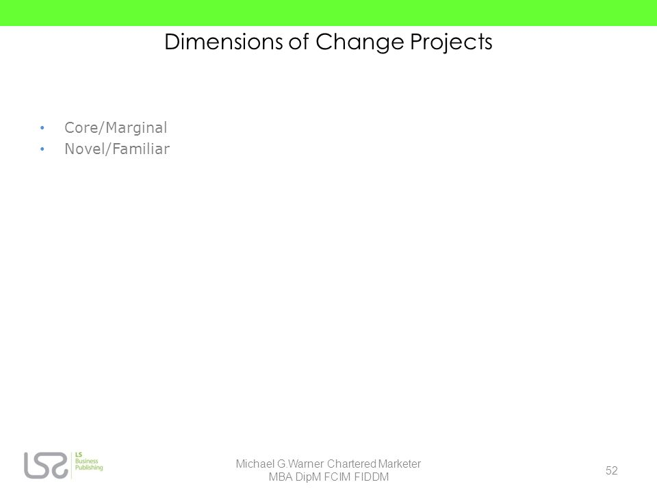 Dimensions of Change Projects Core/Marginal Novel/Familiar 52 Michael G.Warner Chartered Marketer MBA DipM FCIM FIDDM