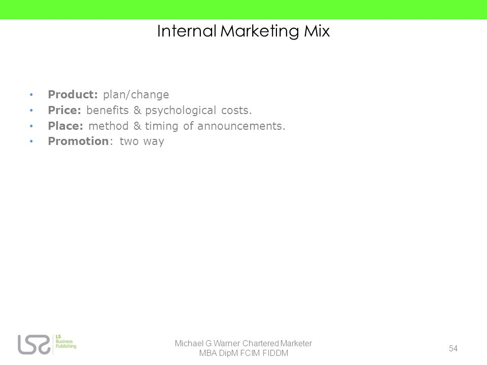 Internal Marketing Mix Product: plan/change Price: benefits & psychological costs. Place: method & timing of announcements. Promotion: two way 54 Mich