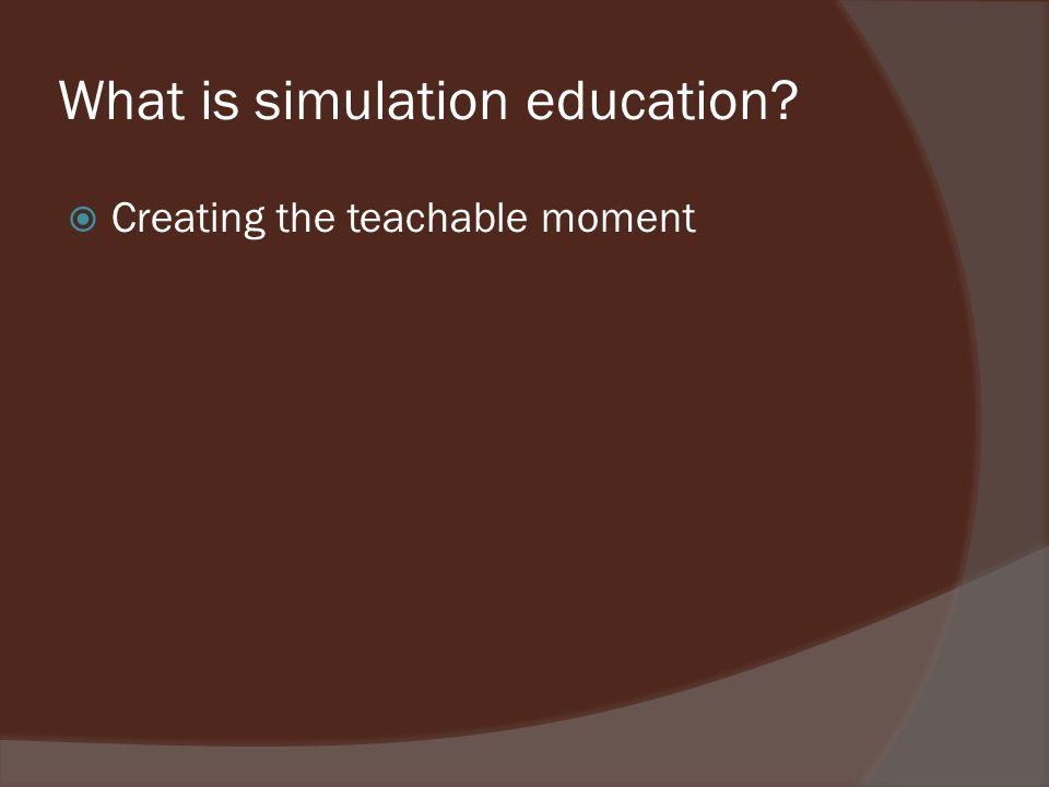 What is simulation education? Creating the teachable moment