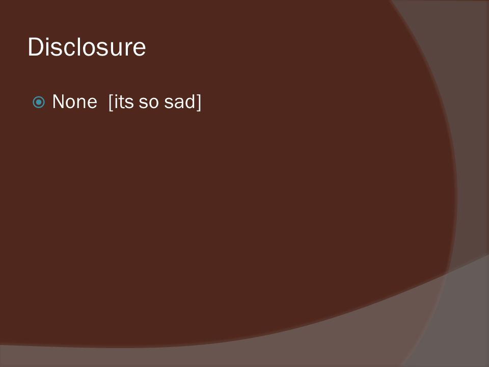 Disclosure None [its so sad]