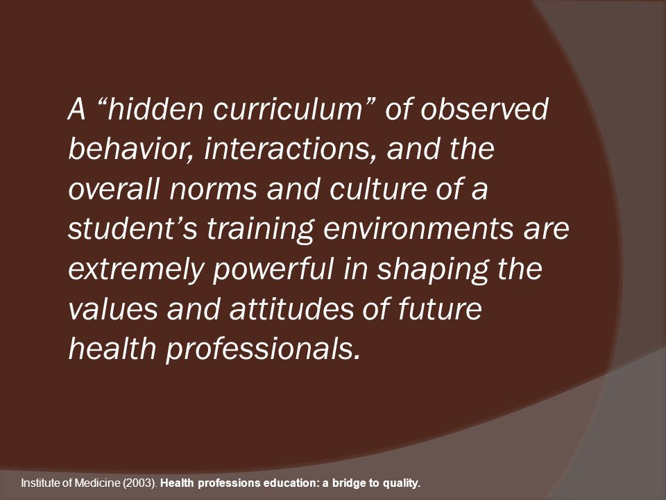 A hidden curriculum of observed behavior, interactions, and the overall norms and culture of a students training environments are extremely powerful in shaping the values and attitudes of future health professionals.