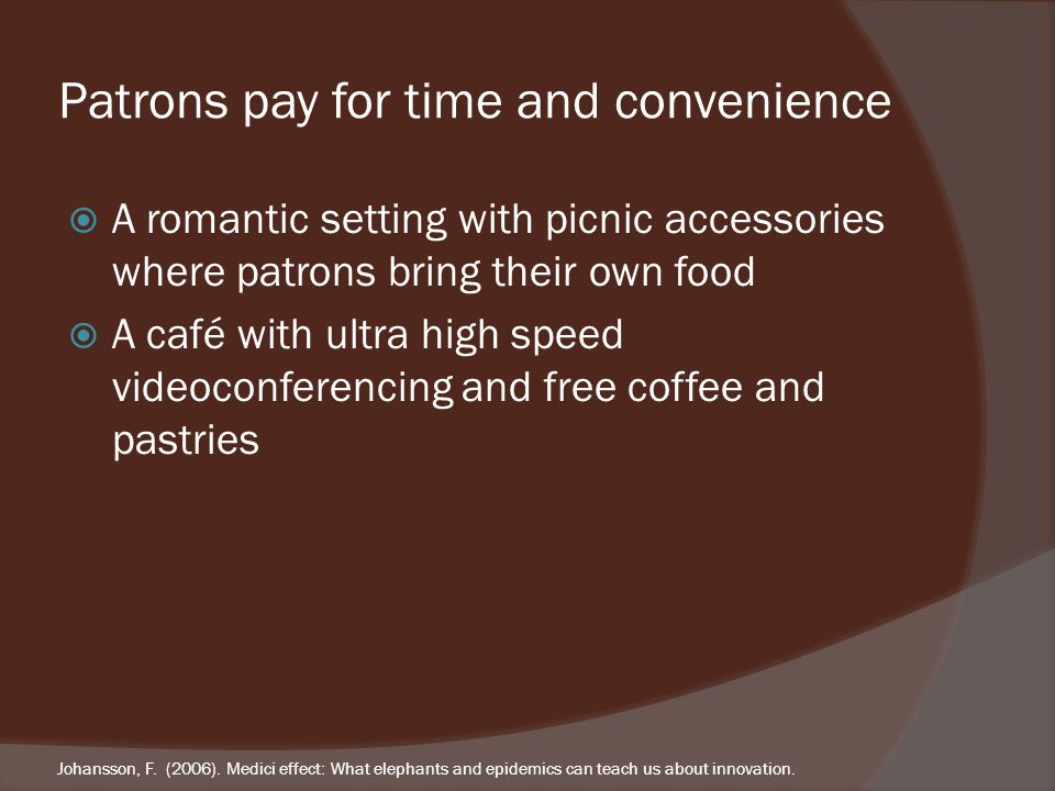 Patrons pay for time and convenience A romantic setting with picnic accessories where patrons bring their own food A café with ultra high speed videoconferencing and free coffee and pastries Johansson, F.