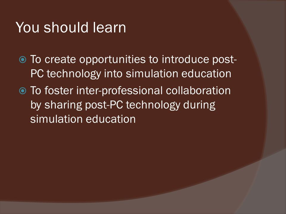 You should learn To create opportunities to introduce post- PC technology into simulation education To foster inter-professional collaboration by sharing post-PC technology during simulation education