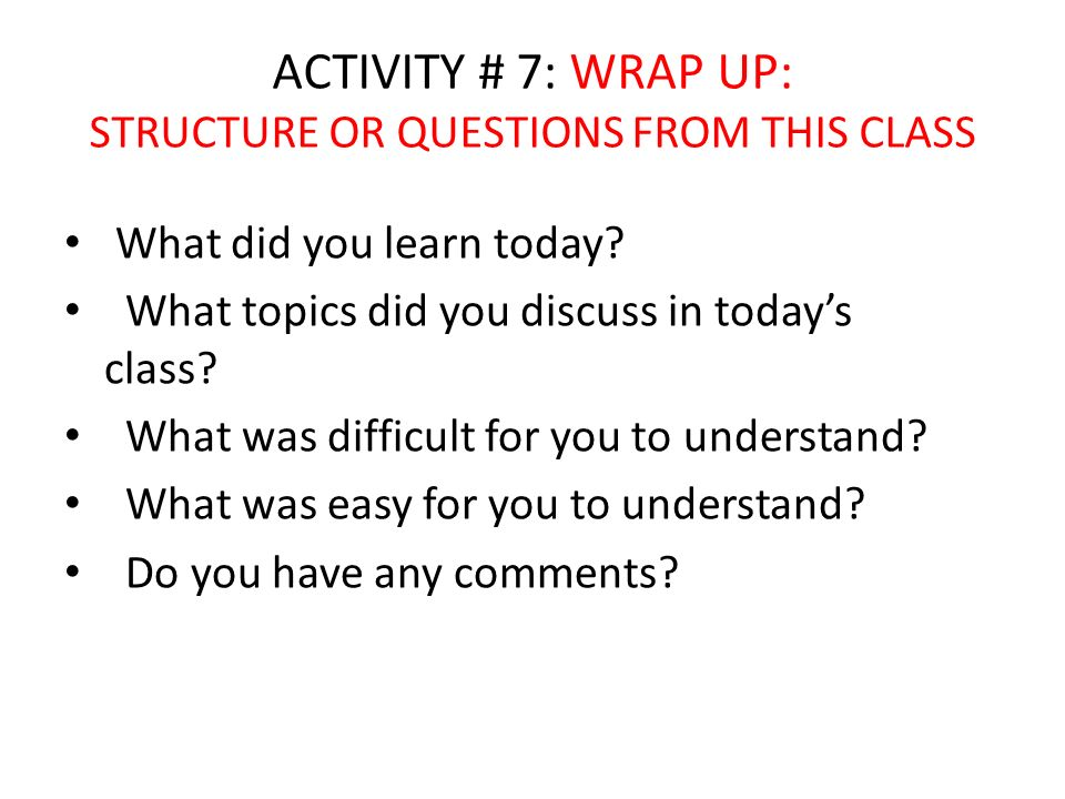 ACTIVITY # 7: WRAP UP: STRUCTURE OR QUESTIONS FROM THIS CLASS What did you learn today? What topics did you discuss in todays class? What was difficul