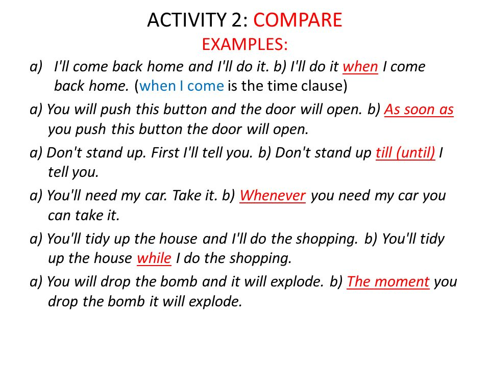 ACTIVITY 2: COMPARE EXAMPLES: a)I'll come back home and I'll do it. b) I'll do it when I come back home. (when I come is the time clause) a) You will