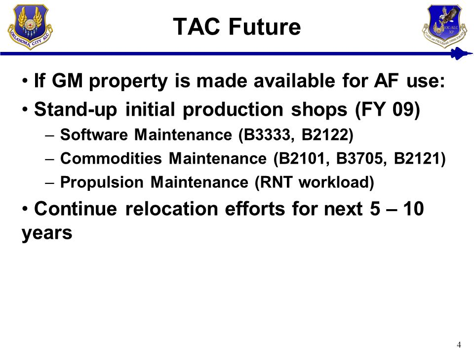4 TAC Future If GM property is made available for AF use: Stand-up initial production shops (FY 09) –Software Maintenance (B3333, B2122) –Commodities Maintenance (B2101, B3705, B2121) –Propulsion Maintenance (RNT workload) Continue relocation efforts for next 5 – 10 years