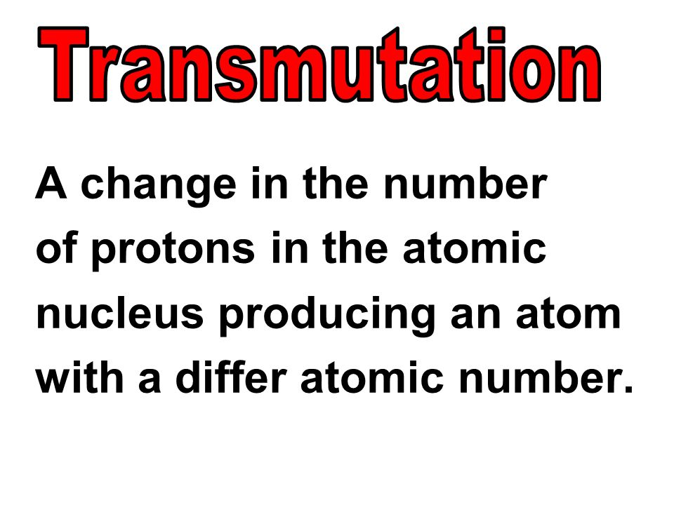 A change in the number of protons in the atomic nucleus producing an atom with a differ atomic number.