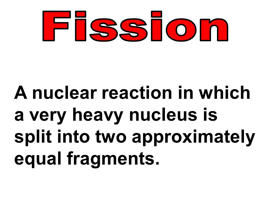 A nuclear reaction in which a very heavy nucleus is split into two approximately equal fragments.
