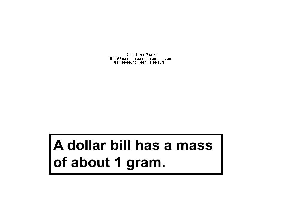A dollar bill has a mass of about 1 gram.