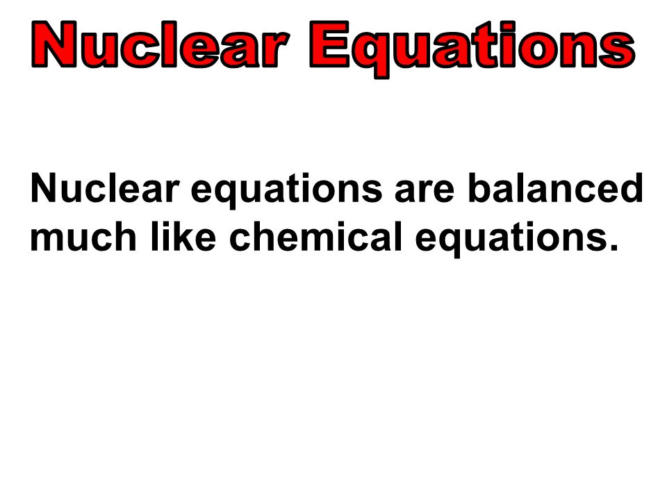 Nuclear equations are balanced much like chemical equations.