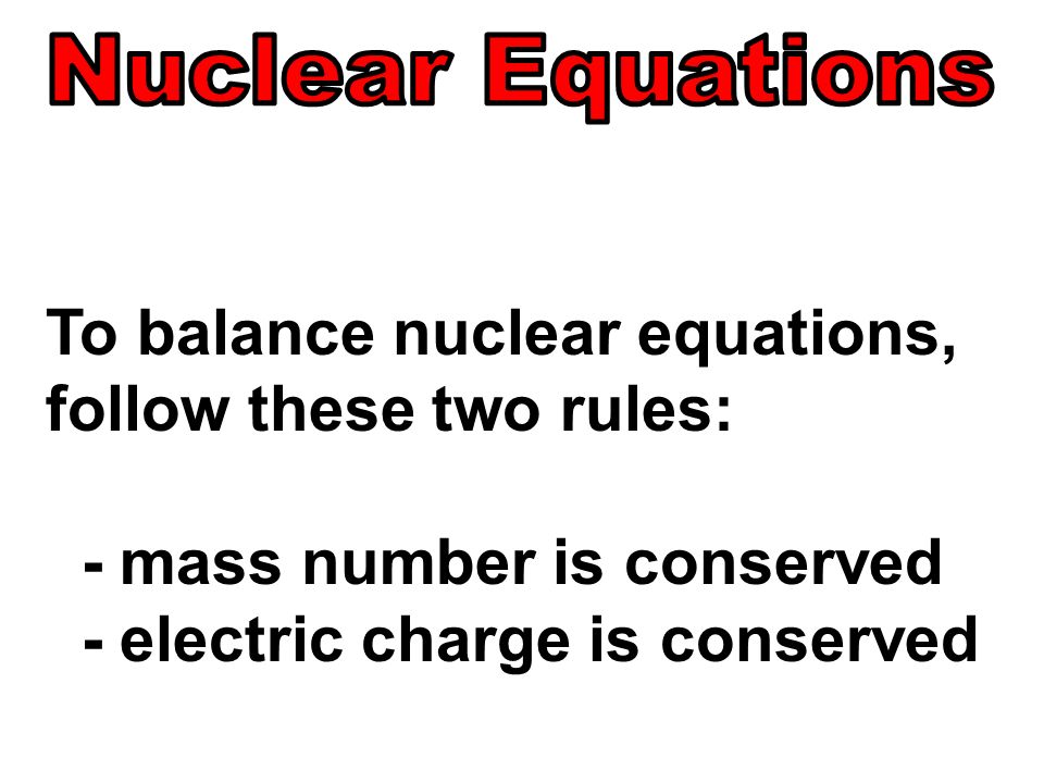 To balance nuclear equations, follow these two rules: - mass number is conserved - electric charge is conserved