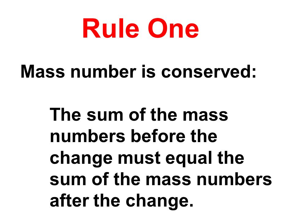 Rule One Mass number is conserved: The sum of the mass numbers before the change must equal the sum of the mass numbers after the change.