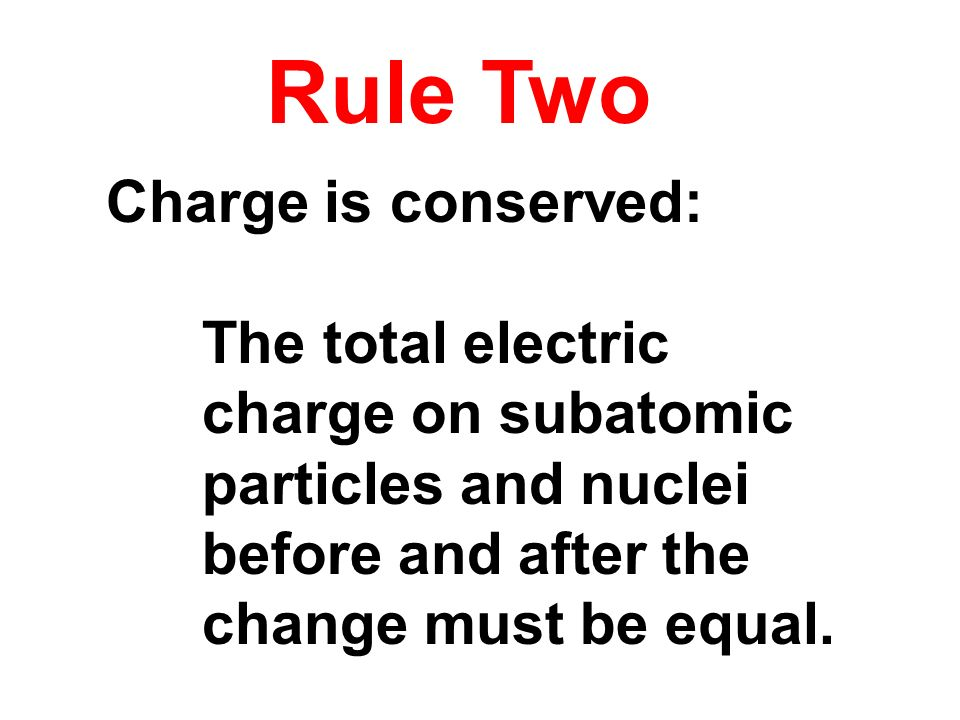Charge is conserved: The total electric charge on subatomic particles and nuclei before and after the change must be equal. Rule Two