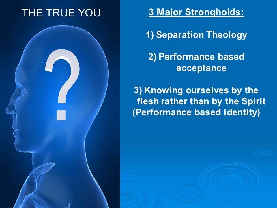 3 Major Strongholds: 1)Separation Theology 2)Performance based acceptance 3)Knowing ourselves by the flesh rather than by the Spirit (Performance base