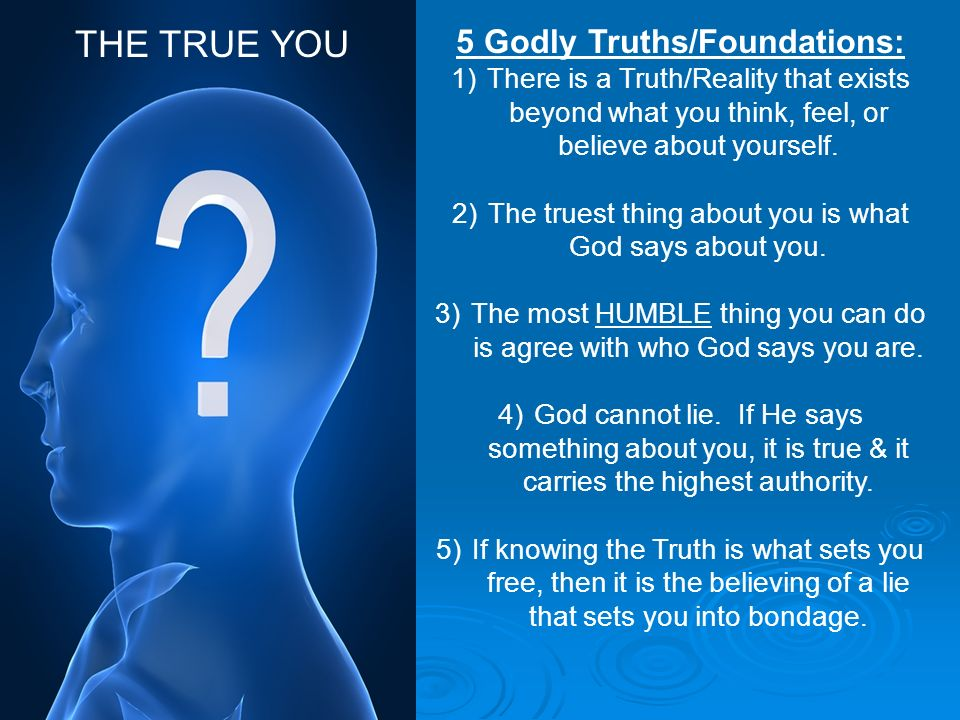 5 Godly Truths/Foundations: 1)There is a Truth/Reality that exists beyond what you think, feel, or believe about yourself. 2)The truest thing about yo
