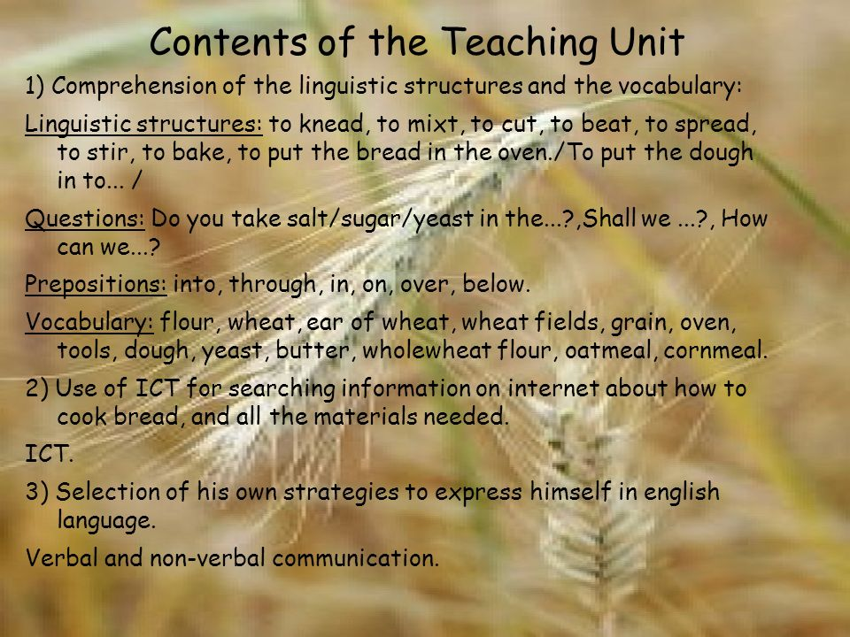 Contents of the Teaching Unit 1) Comprehension of the linguistic structures and the vocabulary: Linguistic structures: to knead, to mixt, to cut, to beat, to spread, to stir, to bake, to put the bread in the oven./To put the dough in to...