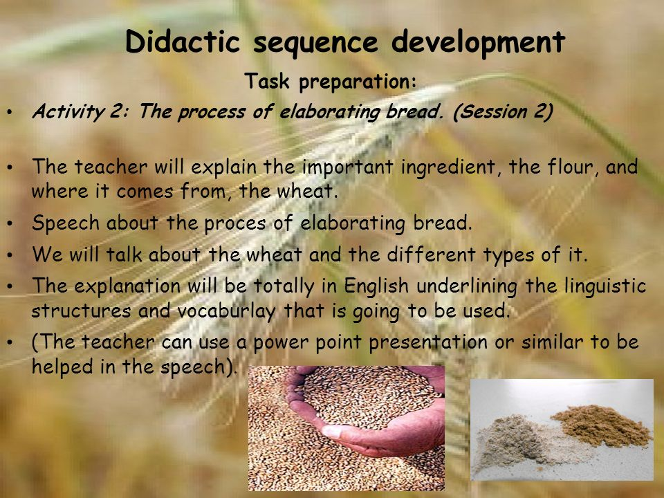 Didactic sequence development Task preparation: Activity 2: The process of elaborating bread. (Session 2) The teacher will explain the important ingre