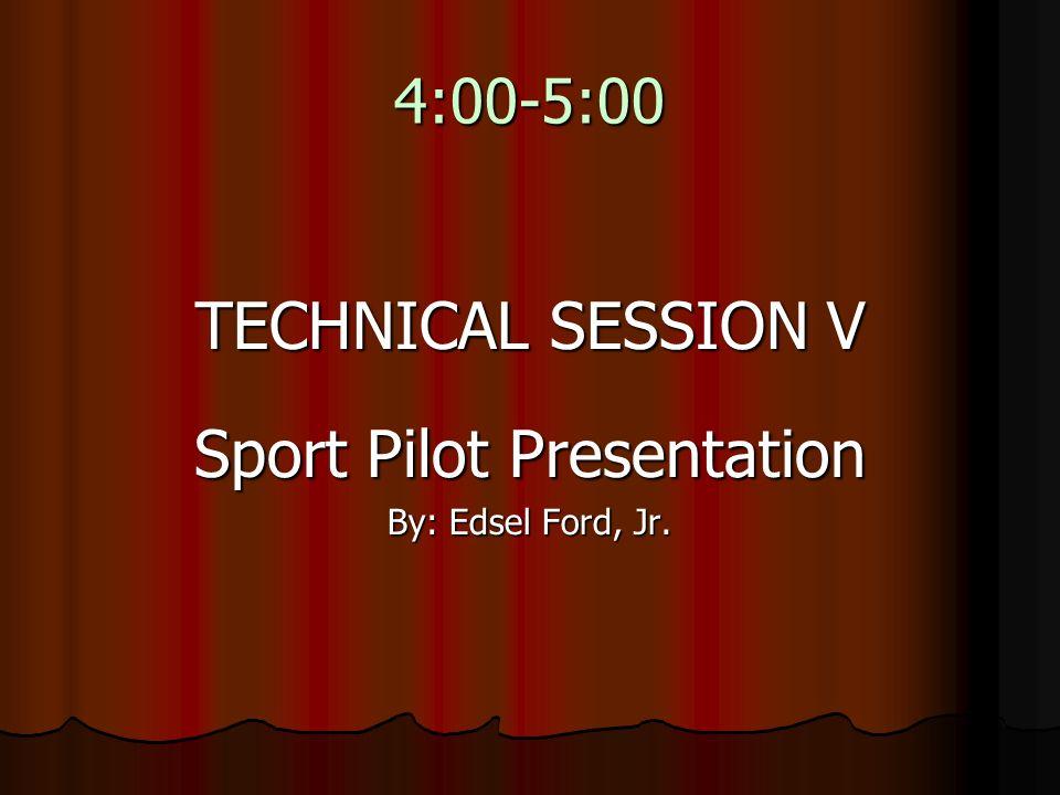 4:00-5:00 TECHNICAL SESSION V Sport Pilot Presentation By: Edsel Ford, Jr.