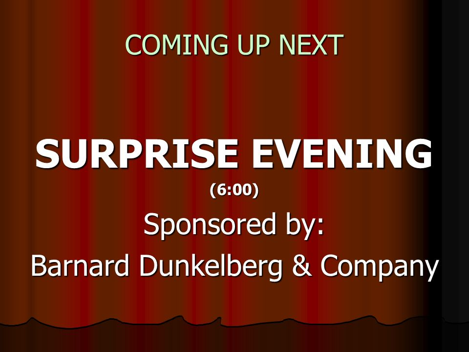COMING UP NEXT SURPRISE EVENING (6:00) Sponsored by: Barnard Dunkelberg & Company