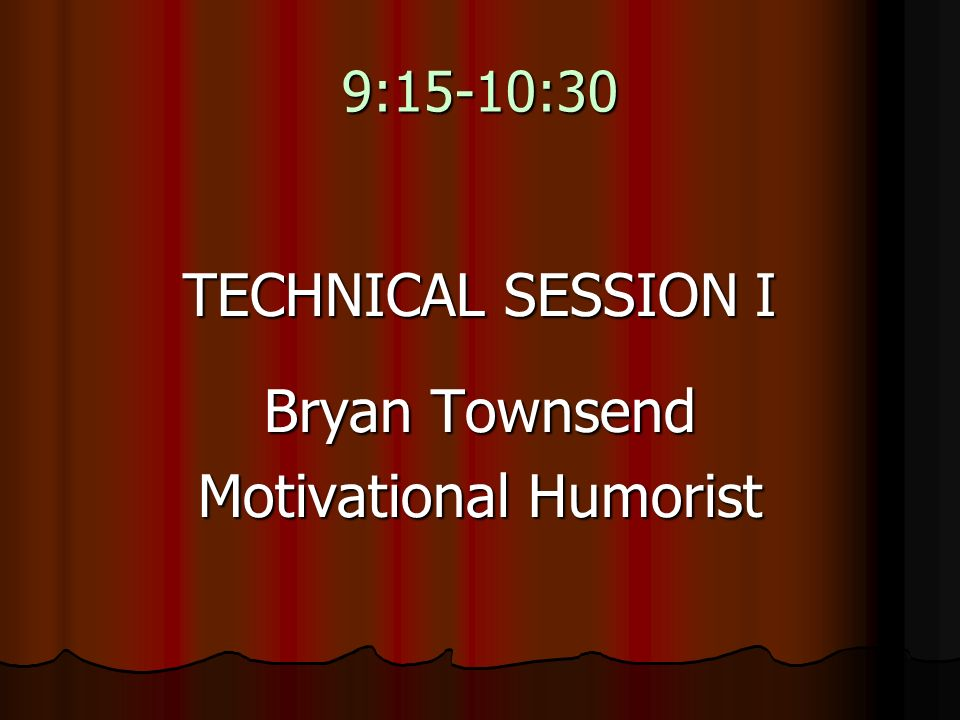 9:15-10:30 TECHNICAL SESSION I Bryan Townsend Motivational Humorist