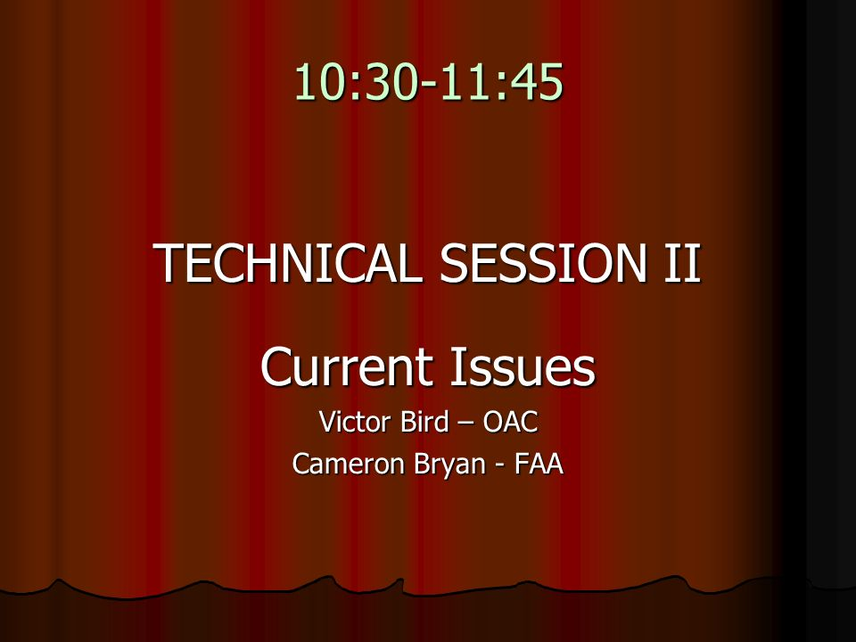 10:30-11:45 TECHNICAL SESSION II Current Issues Victor Bird – OAC Cameron Bryan - FAA