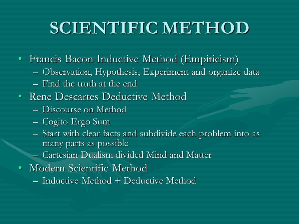 SCIENTIFIC METHOD Francis Bacon Inductive Method (Empiricism)Francis Bacon Inductive Method (Empiricism) –Observation, Hypothesis, Experiment and orga