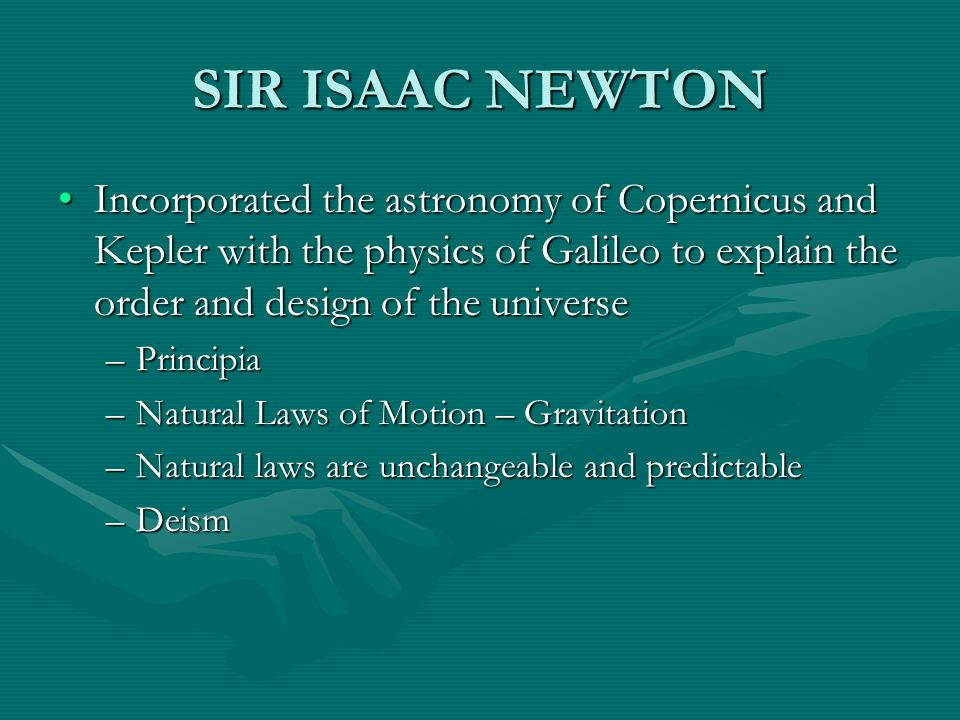 SIR ISAAC NEWTON Incorporated the astronomy of Copernicus and Kepler with the physics of Galileo to explain the order and design of the universeIncorp