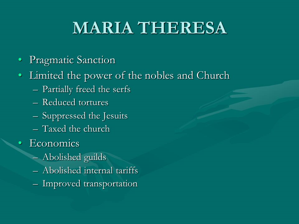 MARIA THERESA Pragmatic SanctionPragmatic Sanction Limited the power of the nobles and ChurchLimited the power of the nobles and Church –Partially fre