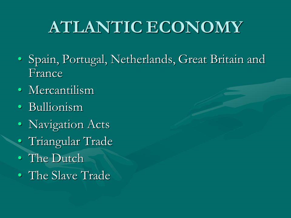 ATLANTIC ECONOMY Spain, Portugal, Netherlands, Great Britain and FranceSpain, Portugal, Netherlands, Great Britain and France MercantilismMercantilism