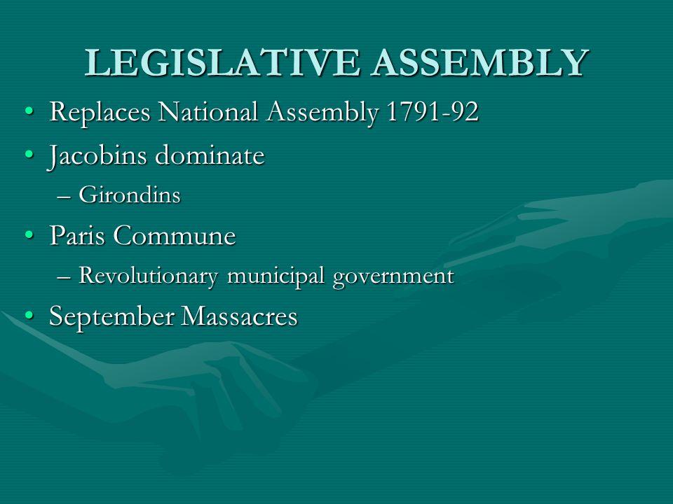 LEGISLATIVE ASSEMBLY Replaces National Assembly 1791-92Replaces National Assembly 1791-92 Jacobins dominateJacobins dominate –Girondins Paris CommuneP