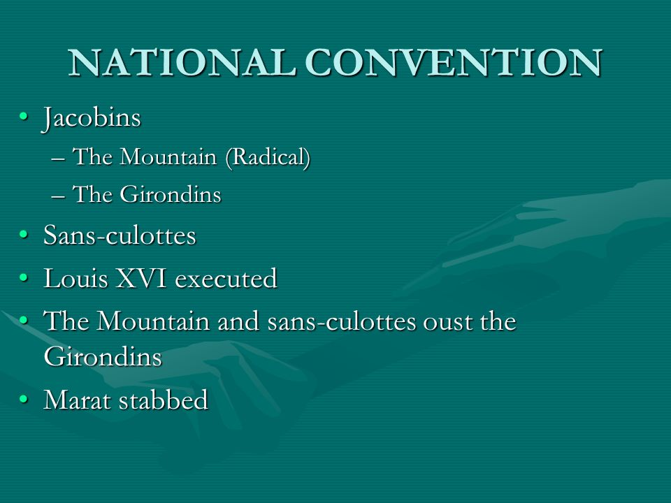 NATIONAL CONVENTION JacobinsJacobins –The Mountain (Radical) –The Girondins Sans-culottesSans-culottes Louis XVI executedLouis XVI executed The Mounta
