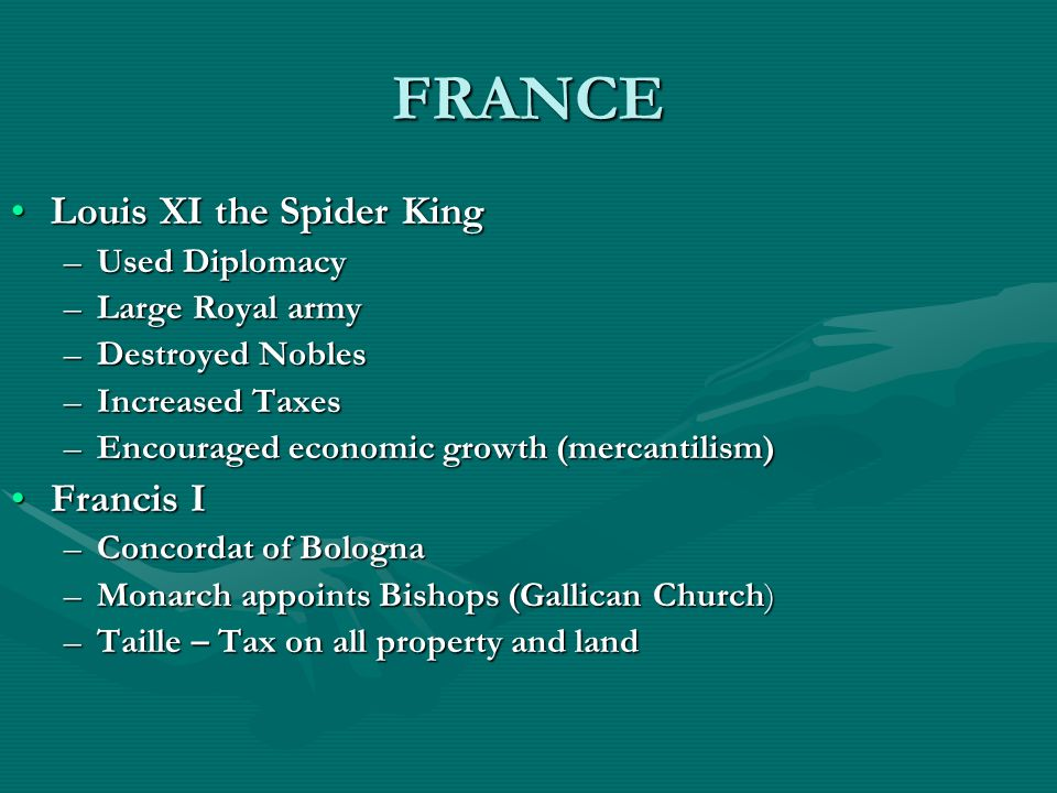 FRANCE Louis XI the Spider KingLouis XI the Spider King –Used Diplomacy –Large Royal army –Destroyed Nobles –Increased Taxes –Encouraged economic grow