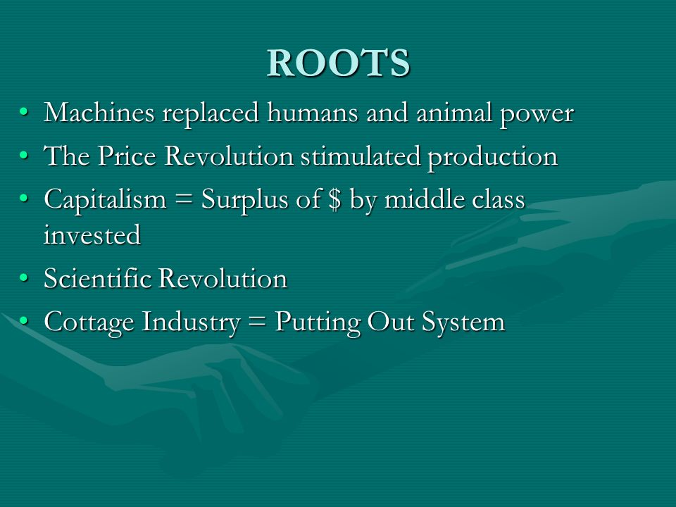 ROOTS Machines replaced humans and animal powerMachines replaced humans and animal power The Price Revolution stimulated productionThe Price Revolutio