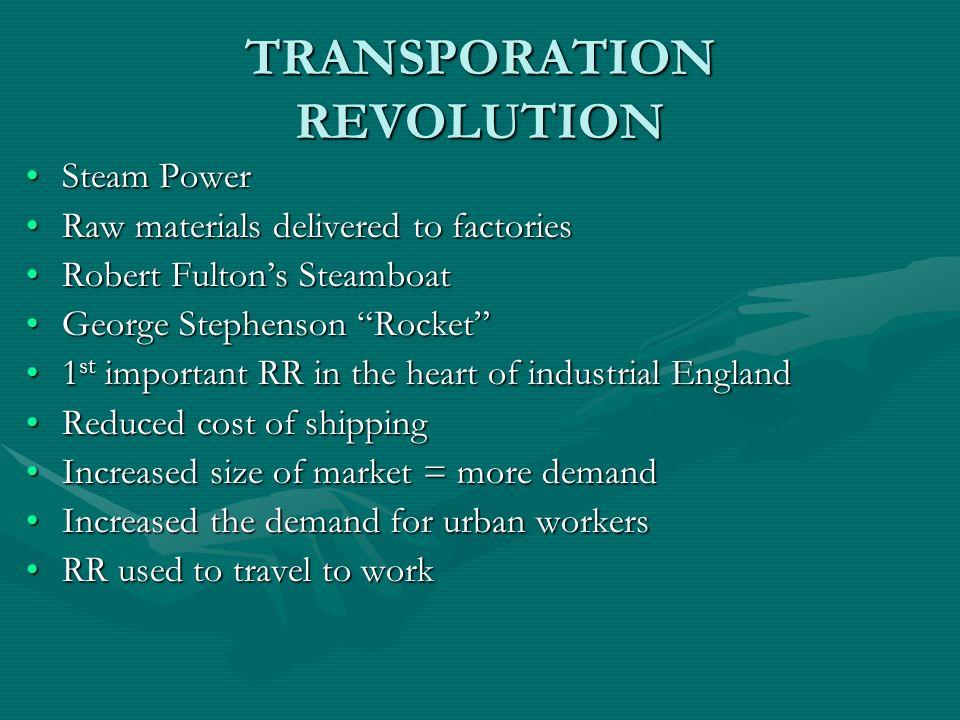 TRANSPORATION REVOLUTION Steam PowerSteam Power Raw materials delivered to factoriesRaw materials delivered to factories Robert Fultons SteamboatRober