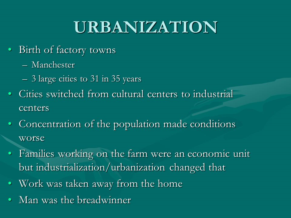 URBANIZATION Birth of factory townsBirth of factory towns –Manchester –3 large cities to 31 in 35 years Cities switched from cultural centers to indus
