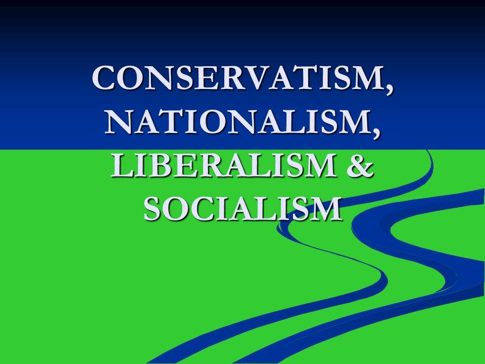 CONSERVATISM, NATIONALISM, LIBERALISM & SOCIALISM