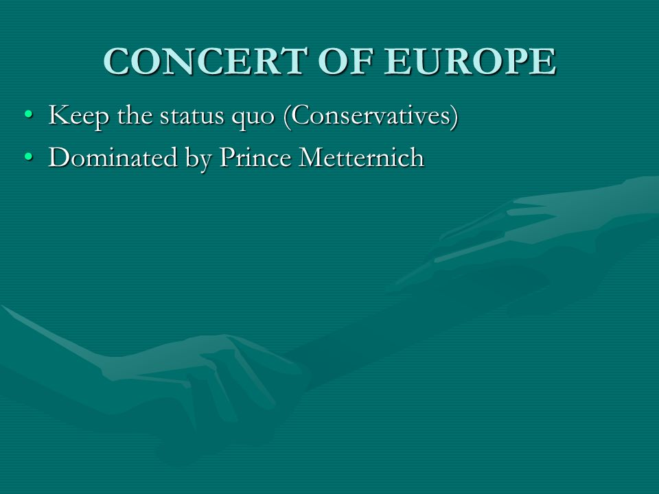 CONCERT OF EUROPE Keep the status quo (Conservatives)Keep the status quo (Conservatives) Dominated by Prince MetternichDominated by Prince Metternich