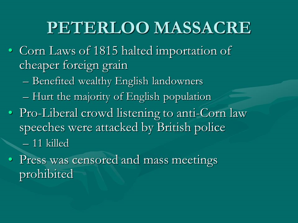 PETERLOO MASSACRE Corn Laws of 1815 halted importation of cheaper foreign grainCorn Laws of 1815 halted importation of cheaper foreign grain –Benefite