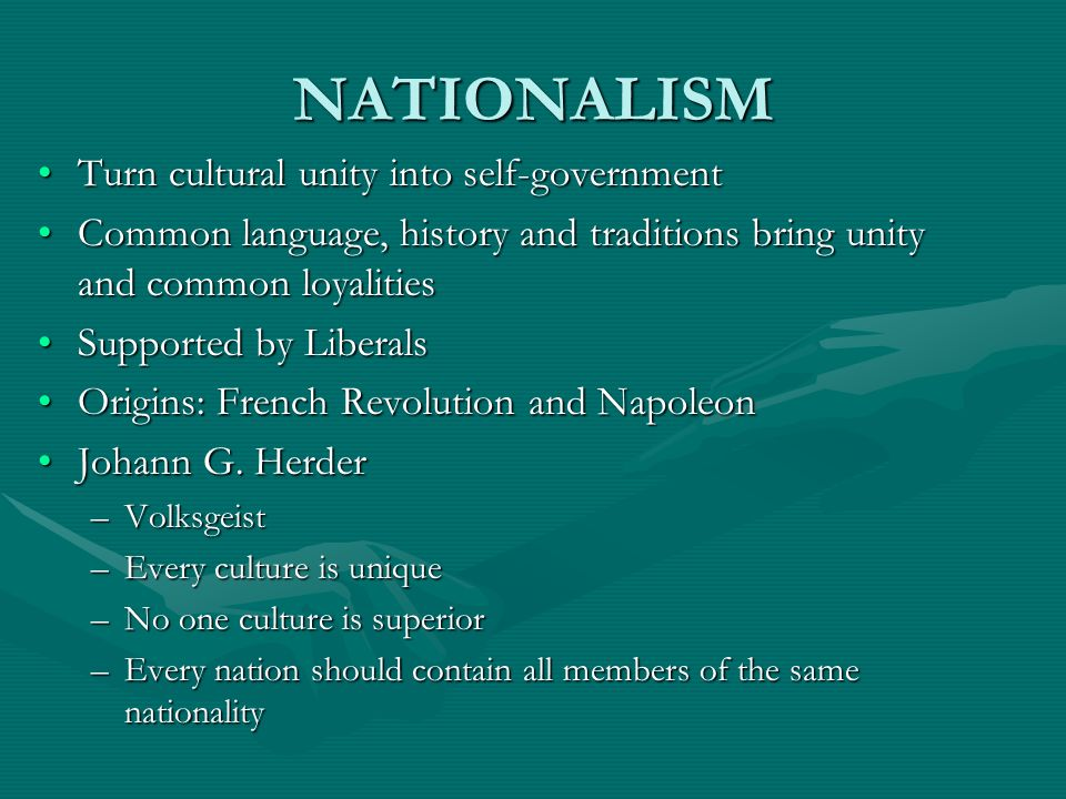 NATIONALISM Turn cultural unity into self-governmentTurn cultural unity into self-government Common language, history and traditions bring unity and c