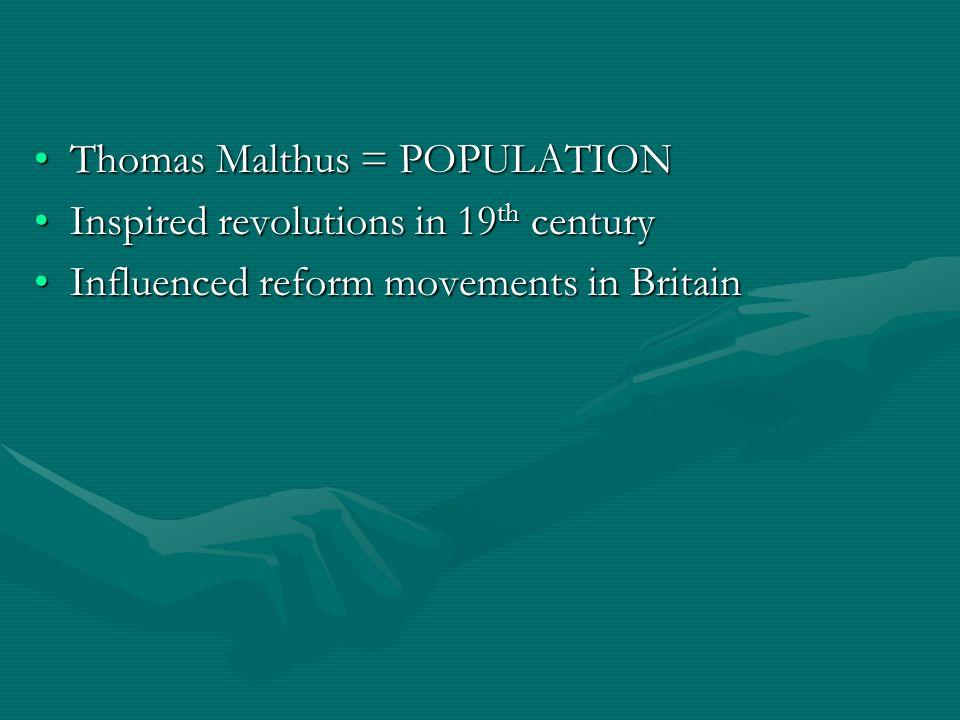 Thomas Malthus = POPULATIONThomas Malthus = POPULATION Inspired revolutions in 19 th centuryInspired revolutions in 19 th century Influenced reform mo